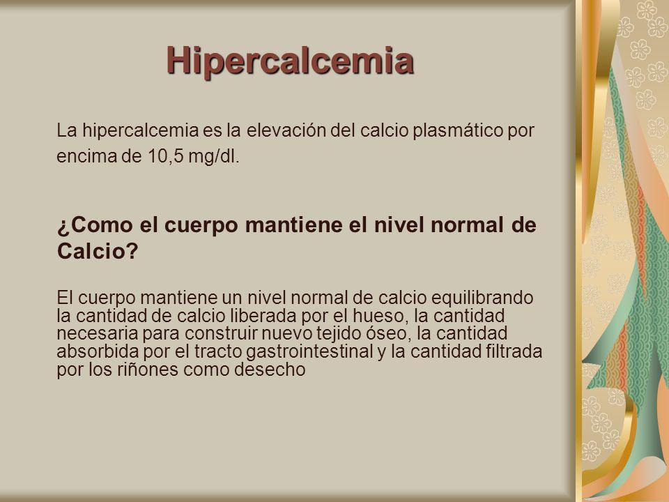 Hipercalcemia La hipercalcemia es la elevación del calcio plasmático por encima de 10,5 mg/dl. ¿Como el cuerpo mantiene el nivel normal de Calcio? El