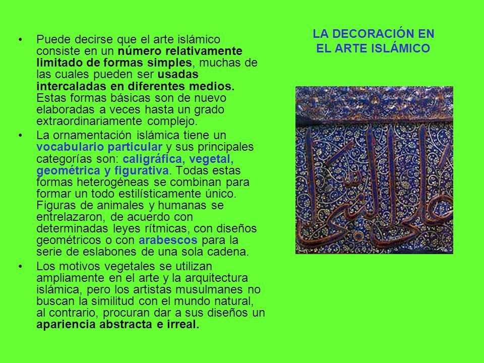 LA DECORACIÓN EN EL ARTE ISLÁMICO Puede decirse que el arte islámico consiste en un número relativamente limitado de formas simples, muchas de las cua