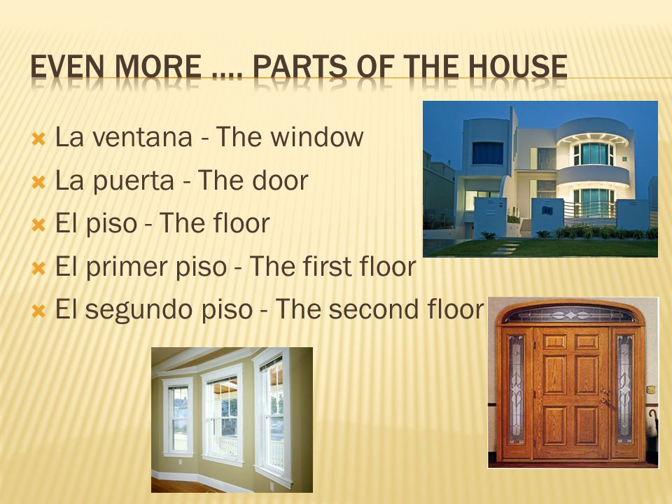 La ventana - The window La puerta - The door El piso - The floor El primer piso - The first floor El segundo piso - The second floor