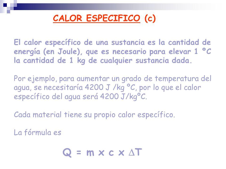 CALOR ESPECIFICO (c) El calor específico de una sustancia es la cantidad de energía (en Joule), que es necesario para elevar 1 ºC la cantidad de 1 kg