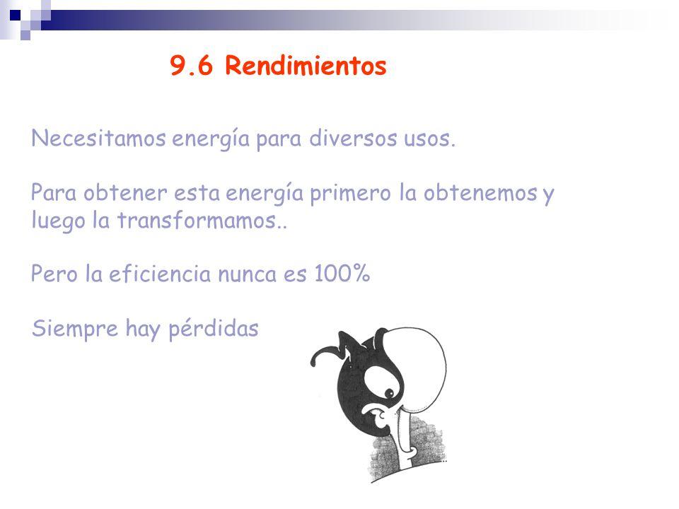 9.6 Rendimientos Necesitamos energía para diversos usos. Para obtener esta energía primero la obtenemos y luego la transformamos.. Pero la eficiencia