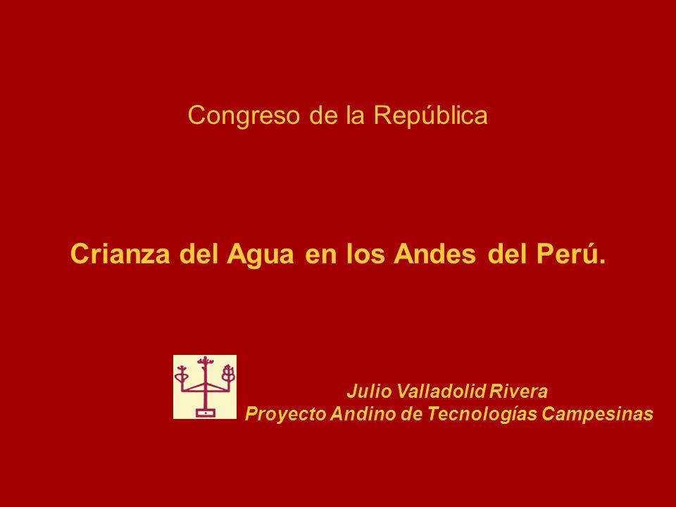 Congreso de la República Crianza del Agua en los Andes del Perú. Julio Valladolid Rivera Proyecto Andino de Tecnologías Campesinas