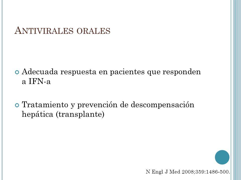 A NTIVIRALES ORALES Adecuada respuesta en pacientes que responden a IFN-a Tratamiento y prevención de descompensación hepática (transplante) N Engl J