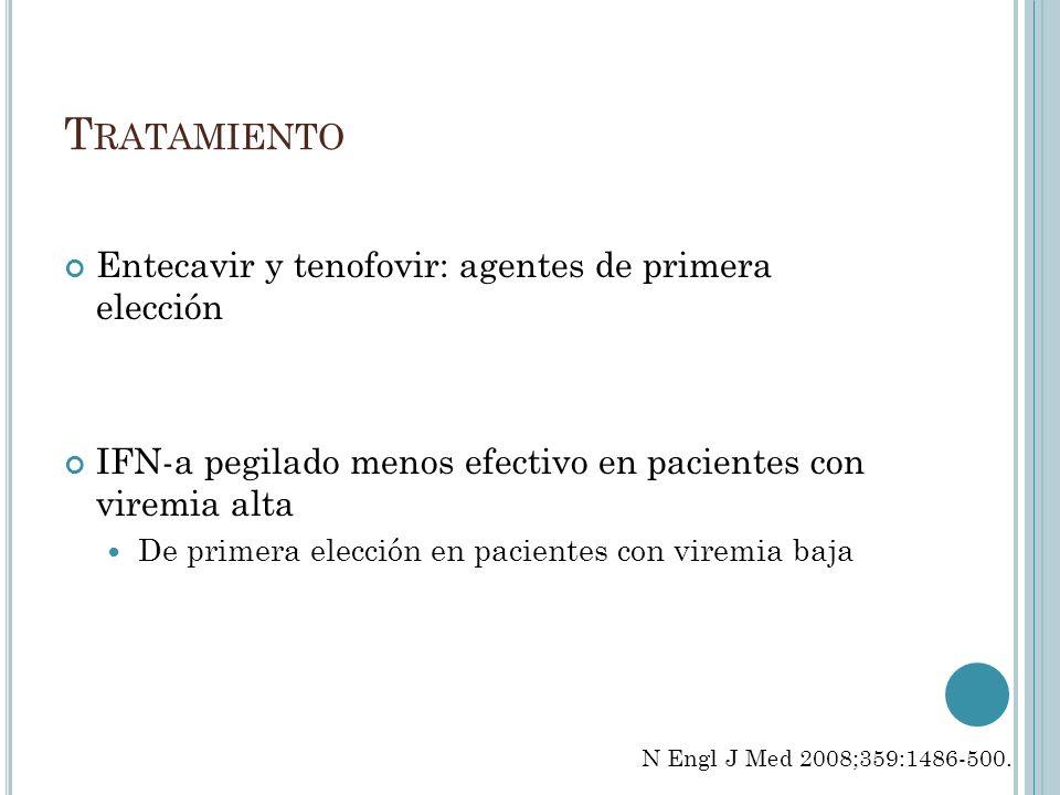 T RATAMIENTO Entecavir y tenofovir: agentes de primera elección IFN-a pegilado menos efectivo en pacientes con viremia alta De primera elección en pac