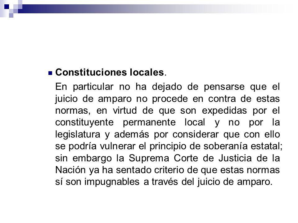 Constituciones locales. En particular no ha dejado de pensarse que el juicio de amparo no procede en contra de estas normas, en virtud de que son expe