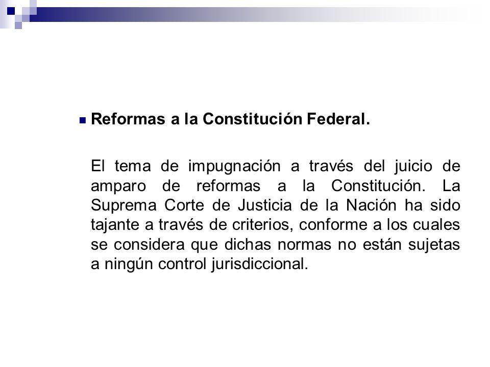Reformas a la Constitución Federal. El tema de impugnación a través del juicio de amparo de reformas a la Constitución. La Suprema Corte de Justicia d