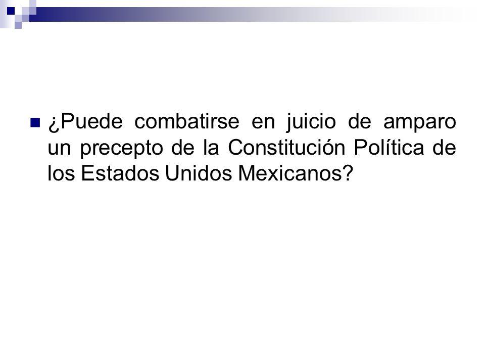 ¿Puede combatirse en juicio de amparo un precepto de la Constitución Política de los Estados Unidos Mexicanos?