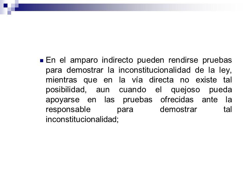 En el amparo indirecto pueden rendirse pruebas para demostrar la inconstitucionalidad de la ley, mientras que en la vía directa no existe tal posibili