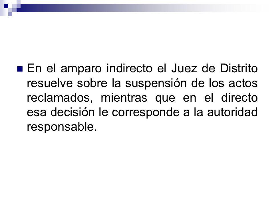 En el amparo indirecto el Juez de Distrito resuelve sobre la suspensión de los actos reclamados, mientras que en el directo esa decisión le correspond