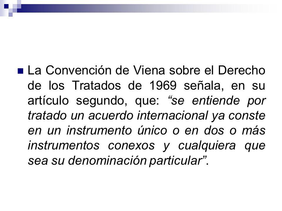 La Convención de Viena sobre el Derecho de los Tratados de 1969 señala, en su artículo segundo, que: se entiende por tratado un acuerdo internacional