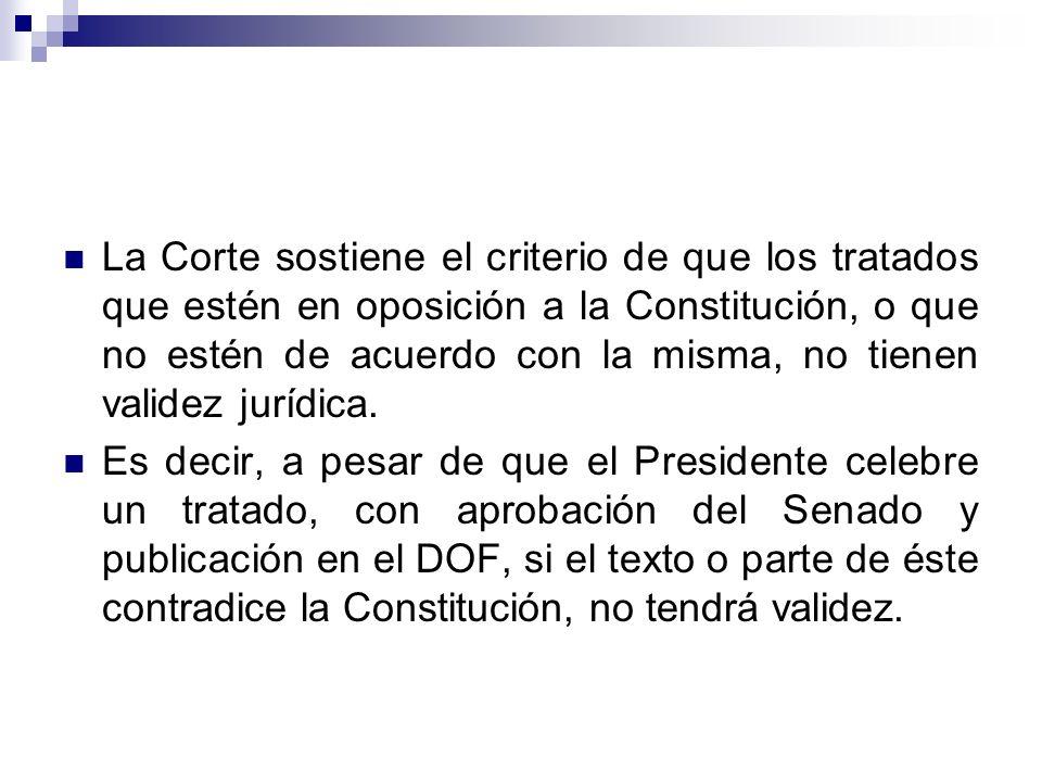 La Corte sostiene el criterio de que los tratados que estén en oposición a la Constitución, o que no estén de acuerdo con la misma, no tienen validez