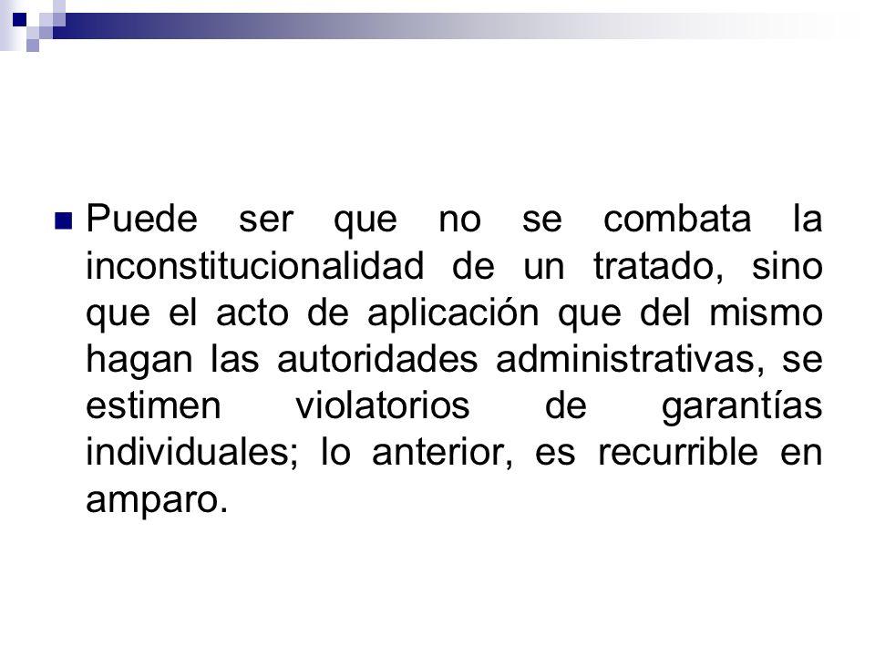Puede ser que no se combata la inconstitucionalidad de un tratado, sino que el acto de aplicación que del mismo hagan las autoridades administrativas,