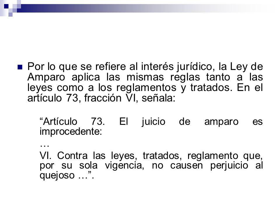 Por lo que se refiere al interés jurídico, la Ley de Amparo aplica las mismas reglas tanto a las leyes como a los reglamentos y tratados. En el artícu