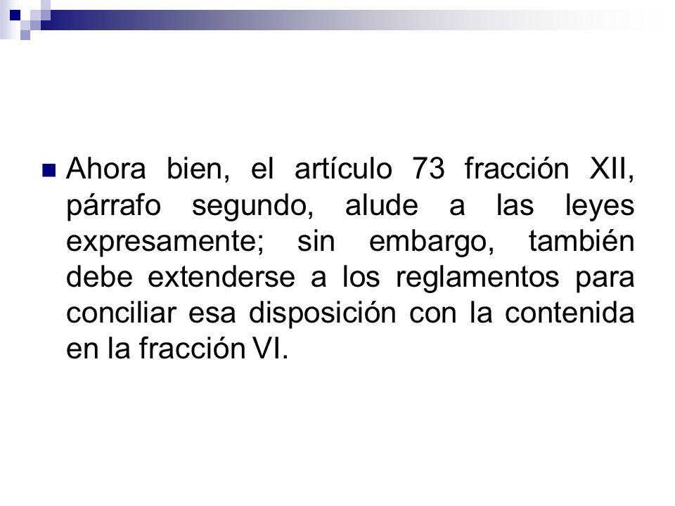 Ahora bien, el artículo 73 fracción XII, párrafo segundo, alude a las leyes expresamente; sin embargo, también debe extenderse a los reglamentos para