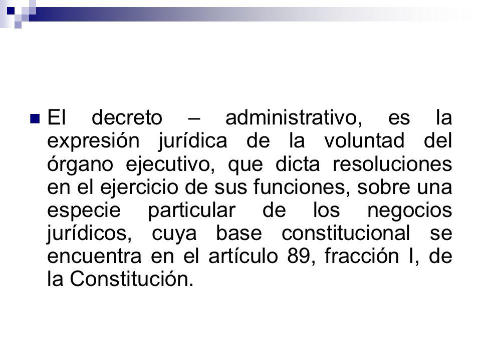 El decreto – administrativo, es la expresión jurídica de la voluntad del órgano ejecutivo, que dicta resoluciones en el ejercicio de sus funciones, so