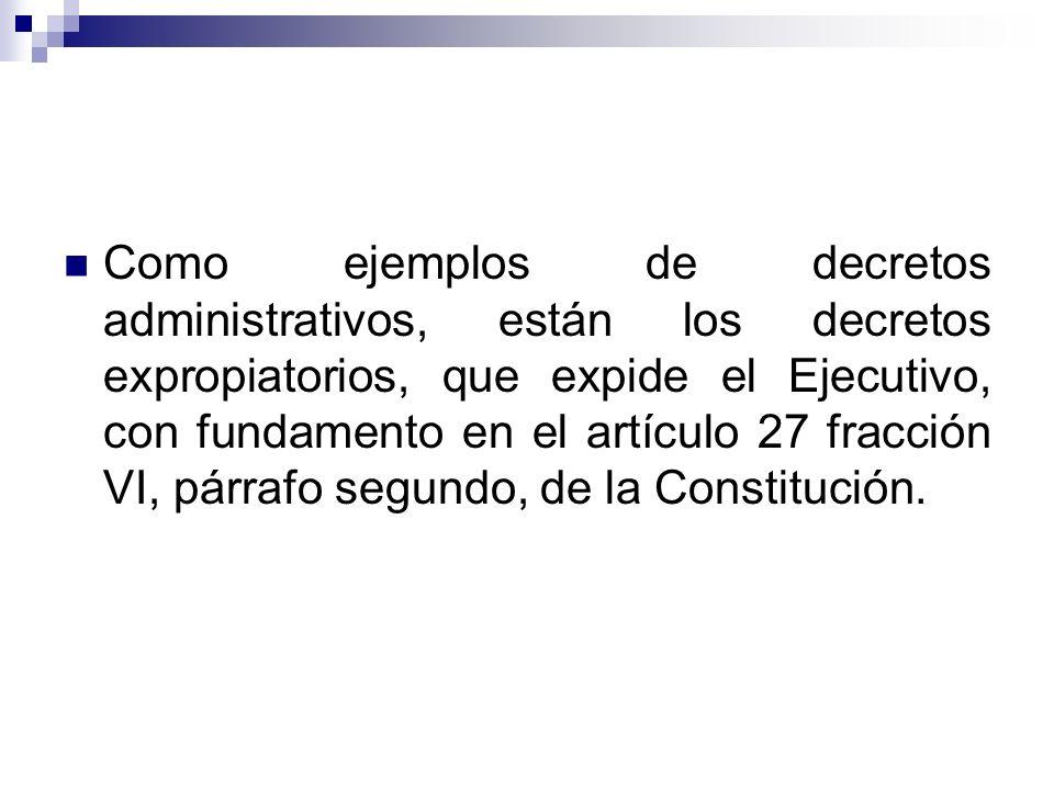 Como ejemplos de decretos administrativos, están los decretos expropiatorios, que expide el Ejecutivo, con fundamento en el artículo 27 fracción VI, p