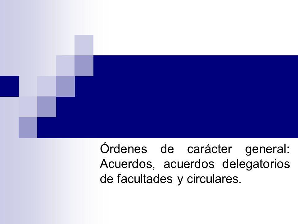 Órdenes de carácter general: Acuerdos, acuerdos delegatorios de facultades y circulares.