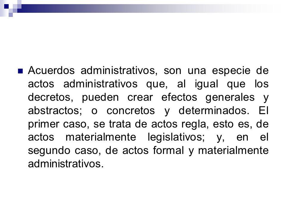 Acuerdos administrativos, son una especie de actos administrativos que, al igual que los decretos, pueden crear efectos generales y abstractos; o conc