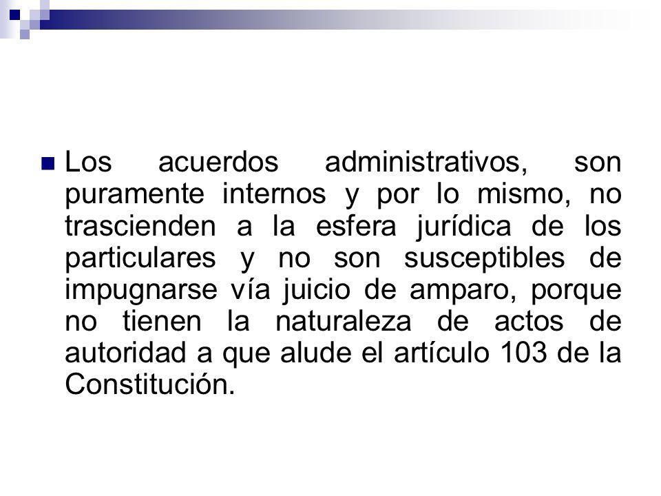 Los acuerdos administrativos, son puramente internos y por lo mismo, no trascienden a la esfera jurídica de los particulares y no son susceptibles de