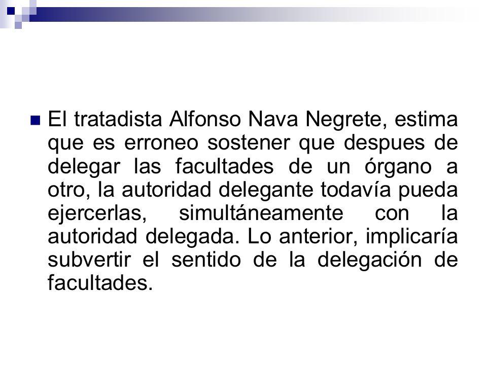 El tratadista Alfonso Nava Negrete, estima que es erroneo sostener que despues de delegar las facultades de un órgano a otro, la autoridad delegante t
