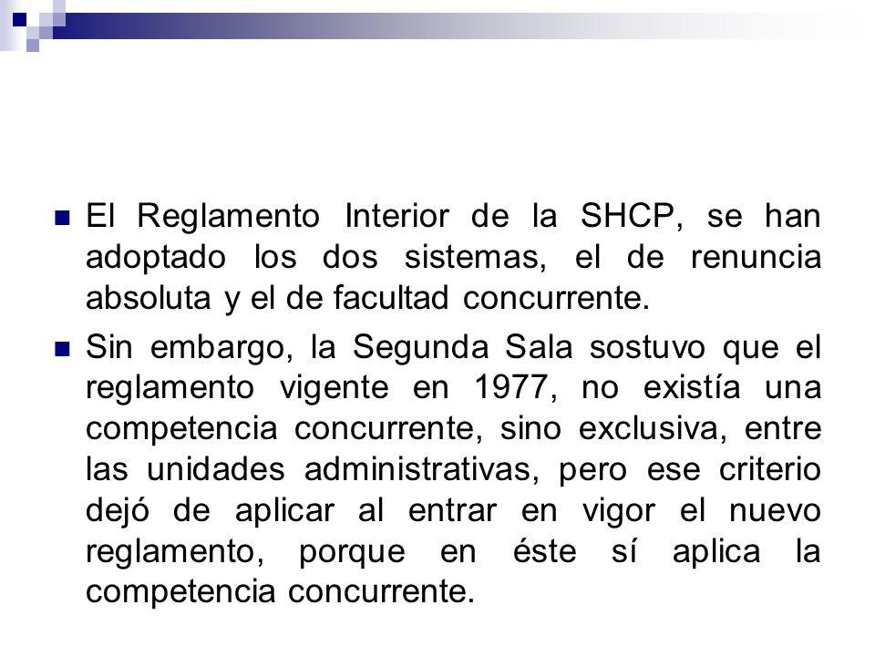 El Reglamento Interior de la SHCP, se han adoptado los dos sistemas, el de renuncia absoluta y el de facultad concurrente. Sin embargo, la Segunda Sal