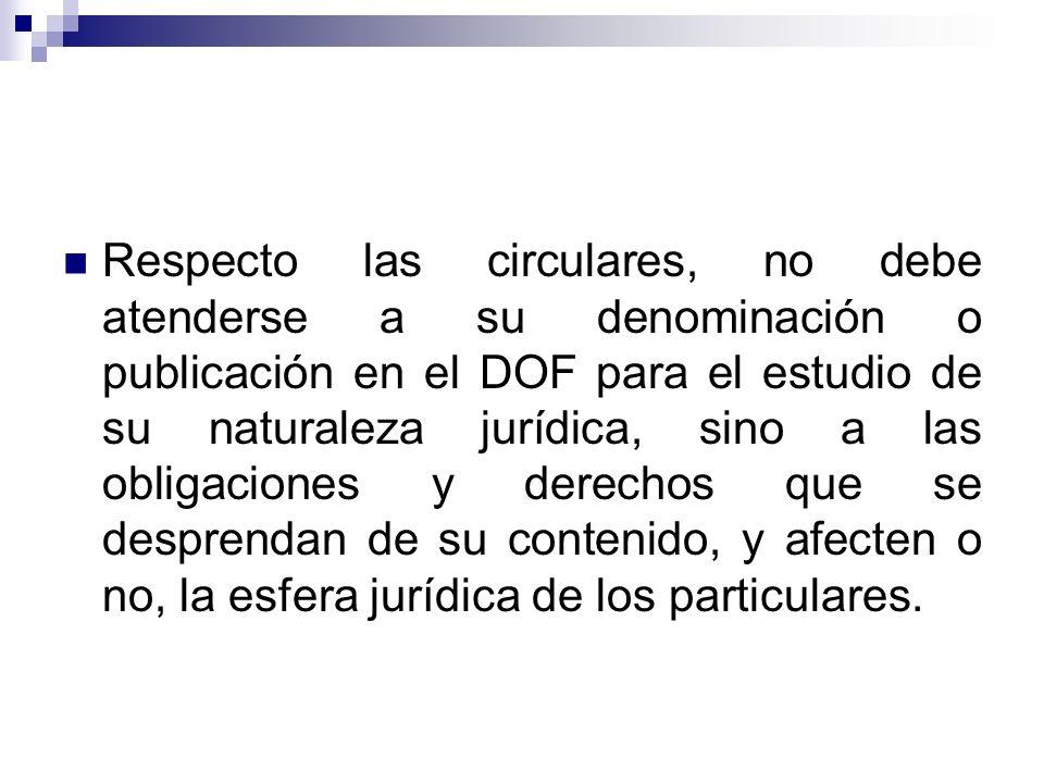 Respecto las circulares, no debe atenderse a su denominación o publicación en el DOF para el estudio de su naturaleza jurídica, sino a las obligacione