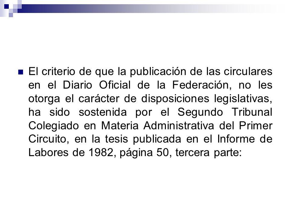 El criterio de que la publicación de las circulares en el Diario Oficial de la Federación, no les otorga el carácter de disposiciones legislativas, ha