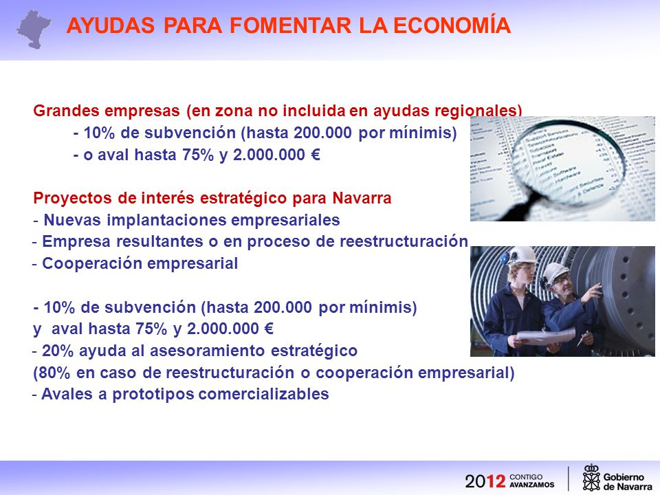Grandes empresas (en zona no incluida en ayudas regionales) - 10% de subvención (hasta 200.000 por mínimis) - o aval hasta 75% y 2.000.000 Proyectos de interés estratégico para Navarra - Nuevas implantaciones empresariales - Empresa resultantes o en proceso de reestructuración - Cooperación empresarial - 10% de subvención (hasta 200.000 por mínimis) y aval hasta 75% y 2.000.000 - 20% ayuda al asesoramiento estratégico (80% en caso de reestructuración o cooperación empresarial) - Avales a prototipos comercializables AYUDAS PARA FOMENTAR LA ECONOMÍA