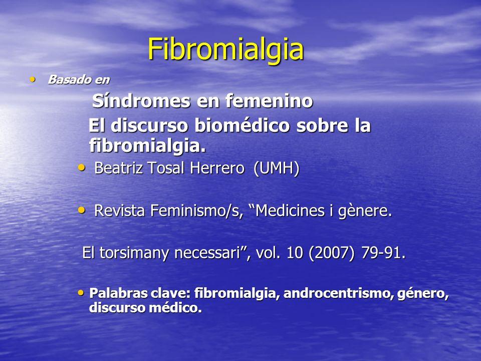 Fibromialgia Basado en Basado en Síndromes en femenino Síndromes en femenino El discurso biomédico sobre la fibromialgia. El discurso biomédico sobre