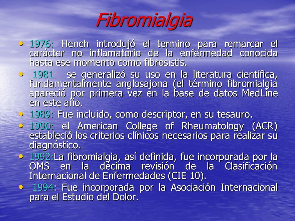 Fibromialgia Fibromialgia 1976: Hench introdujó el termino para remarcar el carácter no inflamatorio de la enfermedad conocida hasta ese momento como