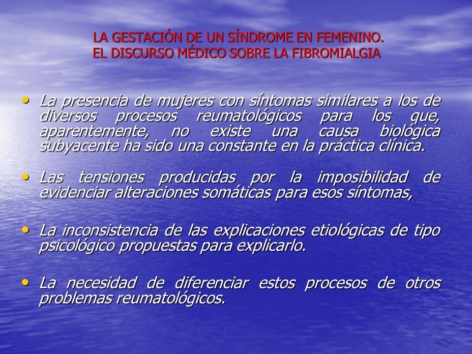 LA GESTACIÓN DE UN SÍNDROME EN FEMENINO. EL DISCURSO MÉDICO SOBRE LA FIBROMIALGIA LA GESTACIÓN DE UN SÍNDROME EN FEMENINO. EL DISCURSO MÉDICO SOBRE LA