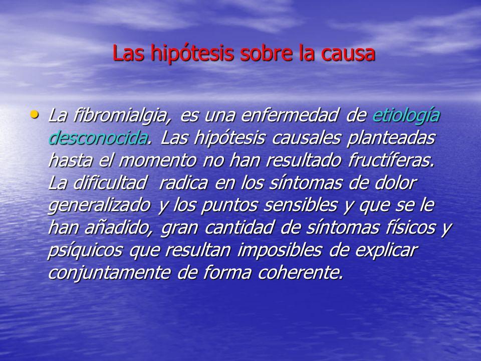 Las hipótesis sobre la causa Las hipótesis sobre la causa La fibromialgia, es una enfermedad de etiología desconocida. Las hipótesis causales plantead