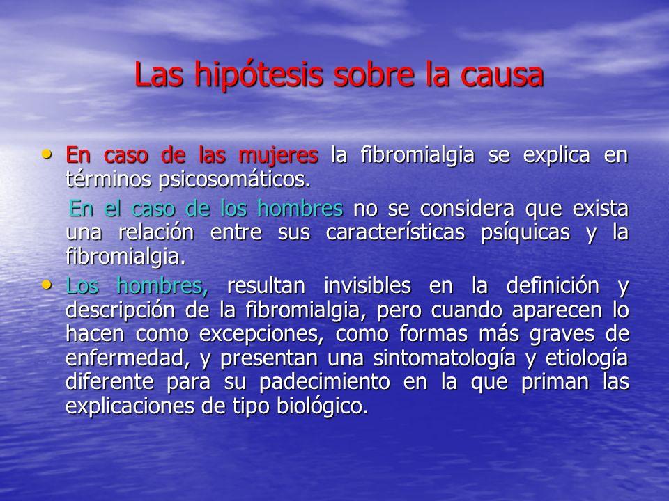 Las hipótesis sobre la causa Las hipótesis sobre la causa En caso de las mujeres la fibromialgia se explica en términos psicosomáticos. En caso de las