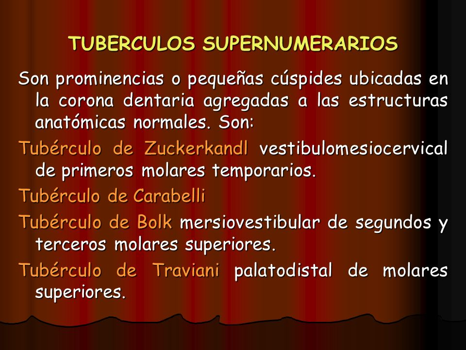 TUBERCULOS SUPERNUMERARIOS Son prominencias o pequeñas cúspides ubicadas en la corona dentaria agregadas a las estructuras anatómicas normales. Son: T