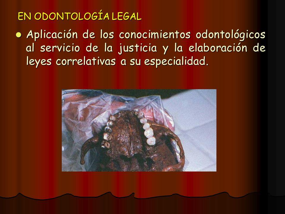 EN ODONTOLOGÍA LEGAL Aplicación de los conocimientos odontológicos al servicio de la justicia y la elaboración de leyes correlativas a su especialidad