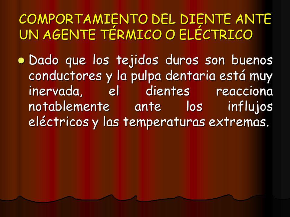 COMPORTAMIENTO DEL DIENTE ANTE UN AGENTE TÉRMICO O ELÉCTRICO Dado que los tejidos duros son buenos conductores y la pulpa dentaria está muy inervada,