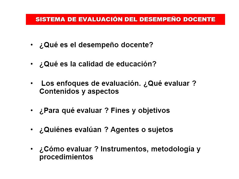 SISTEMA DE EVALUACIÓN DEL DESEMPEÑO DOCENTE ¿Qué es el desempeño docente? ¿Qué es la calidad de educación? Los enfoques de evaluación. ¿Qué evaluar ?