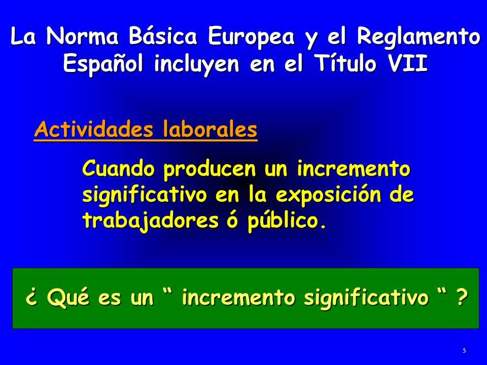 La Norma Básica Europea y el Reglamento Español incluyen en el Título VII Actividades laborales Cuando producen un incremento significativo en la expo
