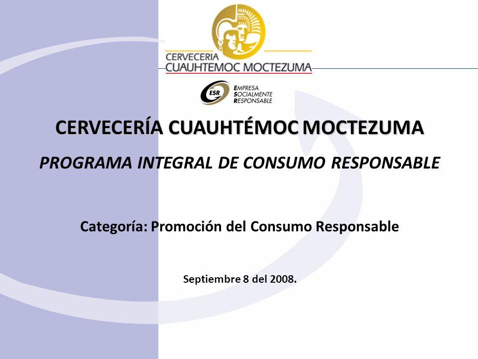 CERVECERÍA CUAUHTÉMOC MOCTEZUMA PROGRAMA INTEGRAL DE CONSUMO RESPONSABLE Categoría: Promoción del Consumo Responsable Septiembre 8 del 2008.