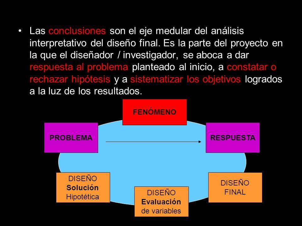 Las conclusiones son el eje medular del análisis interpretativo del diseño final. Es la parte del proyecto en la que el diseñador / investigador, se a