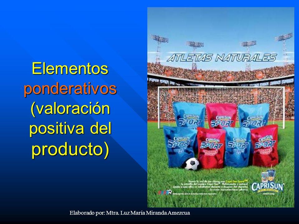 Elementos ponderativos (valoración positiva del producto) Elaborado por: Mtra. Luz María Miranda Amezcua
