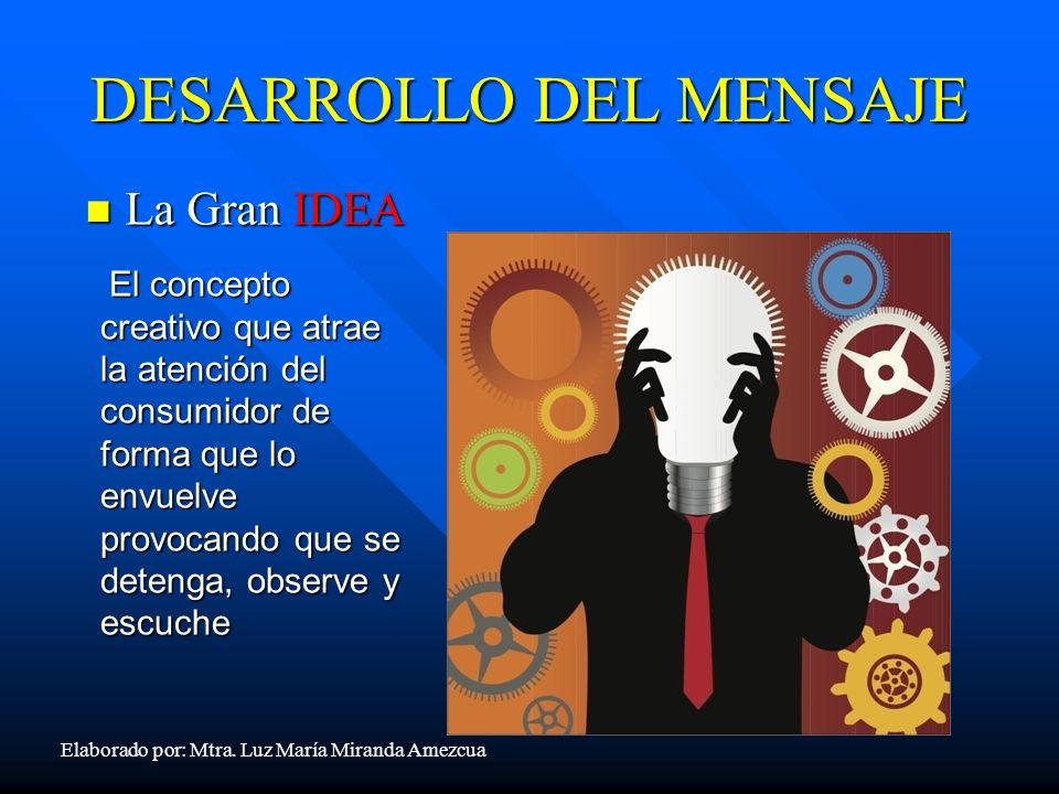 DESARROLLO DEL MENSAJE La Gran IDEA La Gran IDEA El concepto creativo que atrae la atención del consumidor de forma que lo envuelve provocando que se