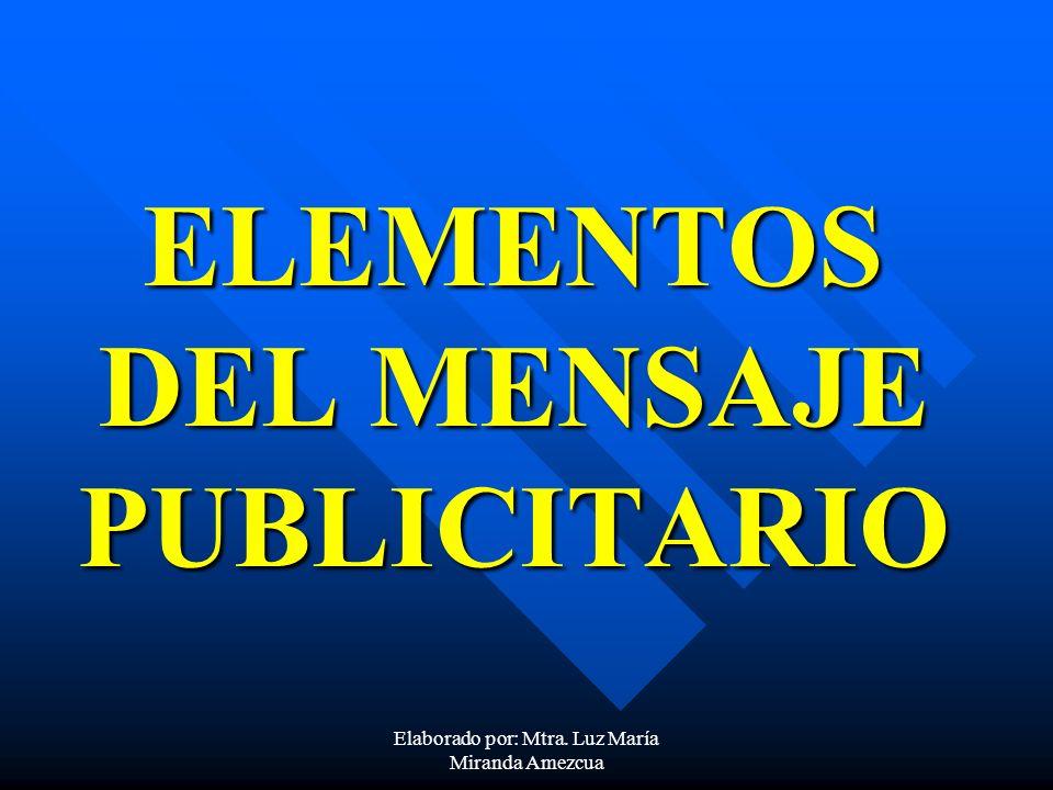 ELEMENTOS DEL MENSAJE PUBLICITARIO Elaborado por: Mtra. Luz María Miranda Amezcua