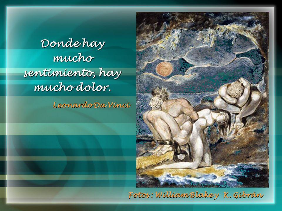Donde hay mucho sentimiento, hay mucho dolor. Leonardo Da Vinci Fotos : William Blake y K. Gibrán