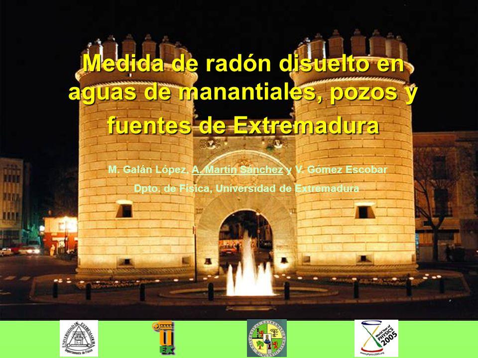 Medida de radón disuelto en aguas de manantiales, pozos y fuentes de Extremadura M. Galán López, A. Martín Sánchez y V. Gómez Escobar Dpto. de Física,