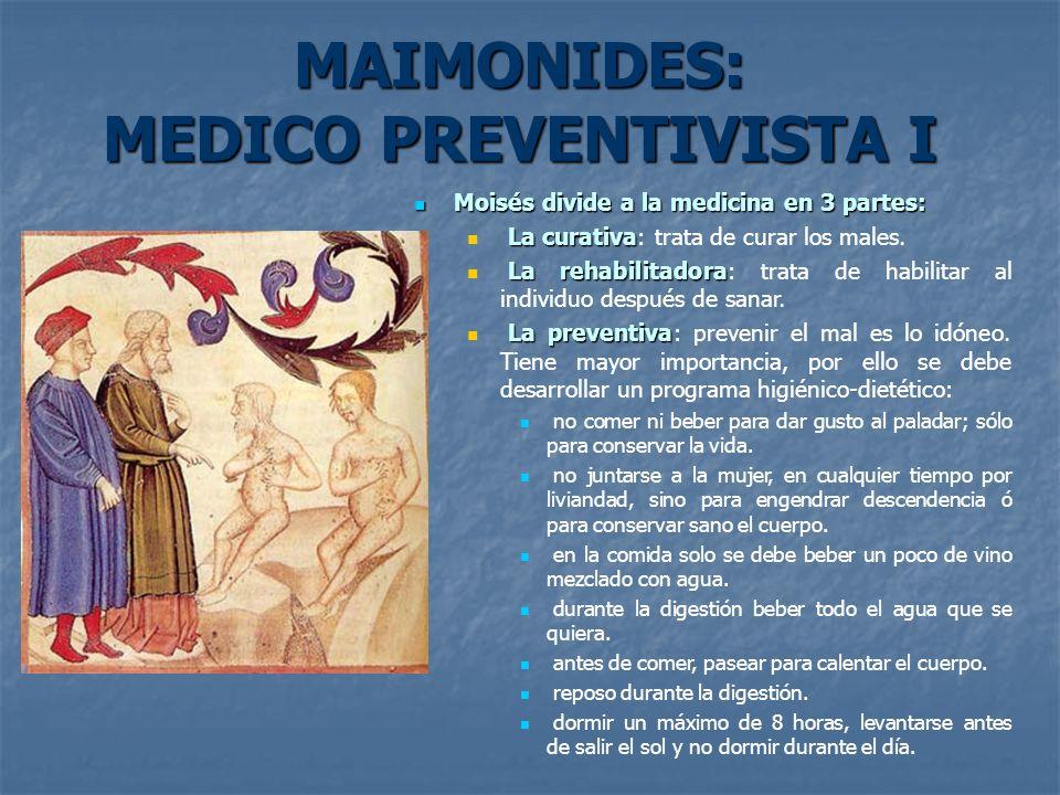 MAIMONIDES: MEDICO PREVENTIVISTA I Moisés divide a la medicina en 3 partes: Moisés divide a la medicina en 3 partes: La curativa La curativa: trata de