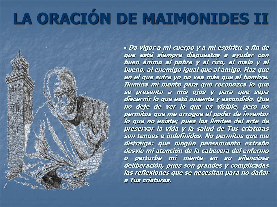 LA ORACIÓN DE MAIMONIDES II Da vigor a mi cuerpo y a mi espíritu, a fin de que esté siempre dispuestos a ayudar con buen ánimo al pobre y al rico, al
