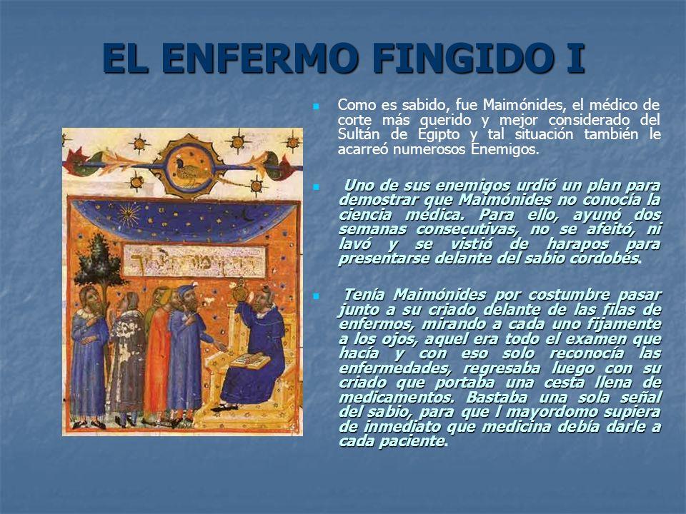 EL ENFERMO FINGIDO I Como es sabido, fue Maimónides, el médico de corte más querido y mejor considerado del Sultán de Egipto y tal situación también l