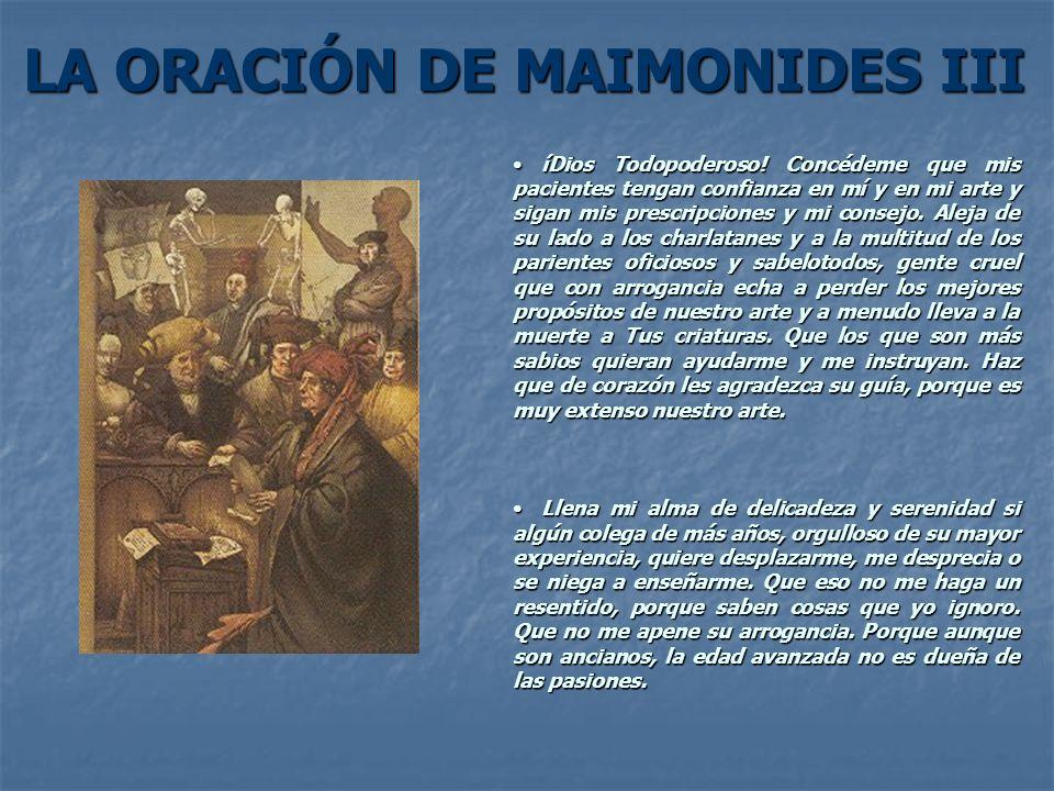 LA ORACIÓN DE MAIMONIDES III íDios Todopoderoso! Concédeme que mis pacientes tengan confianza en mí y en mi arte y sigan mis prescripciones y mi conse