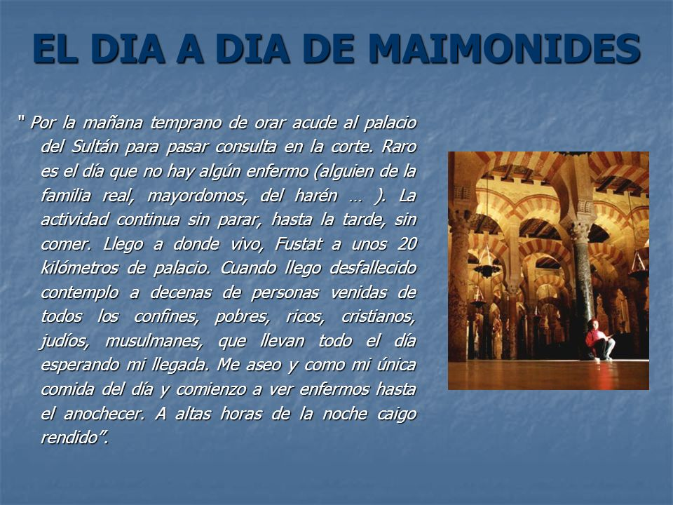 EL DIA A DIA DE MAIMONIDES Por la mañana temprano de orar acude al palacio del Sultán para pasar consulta en la corte. Raro es el día que no hay algún